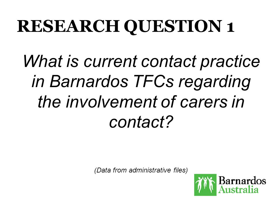 RESEARCH QUESTION 1 What is current contact practice in Barnardos TFCs regarding the involvement of carers in contact.