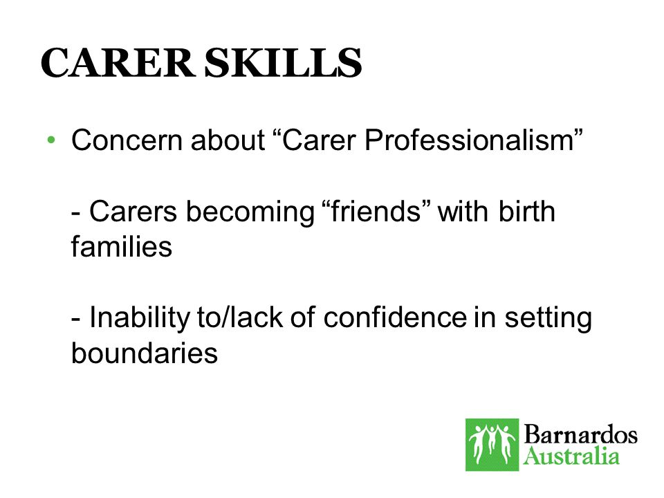 CARER SKILLS Concern about Carer Professionalism - Carers becoming friends with birth families - Inability to/lack of confidence in setting boundaries