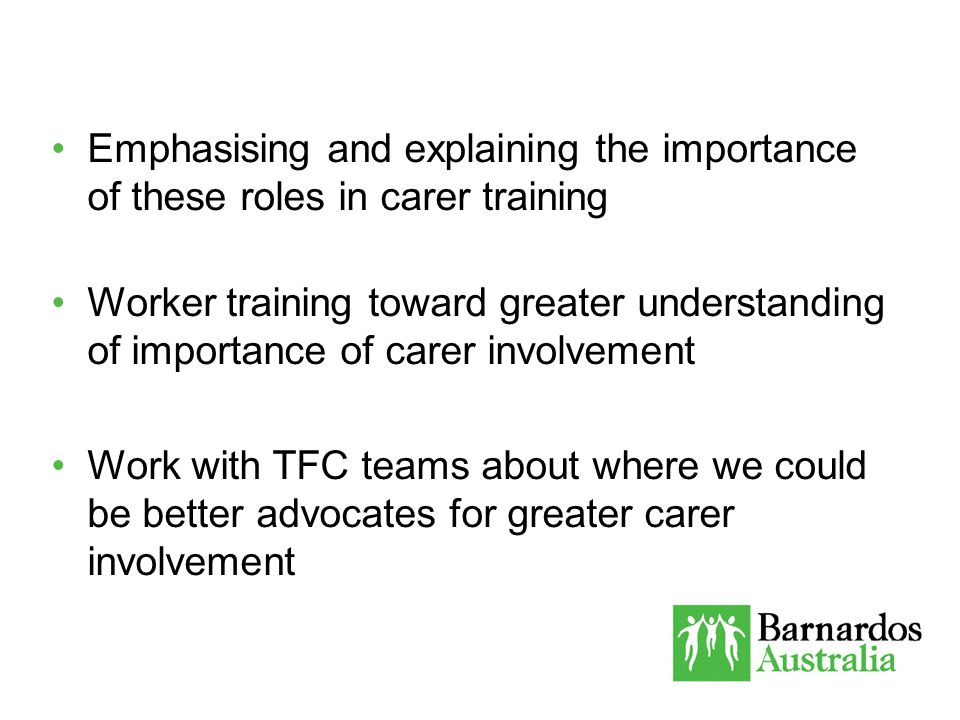 Emphasising and explaining the importance of these roles in carer training Worker training toward greater understanding of importance of carer involvement Work with TFC teams about where we could be better advocates for greater carer involvement