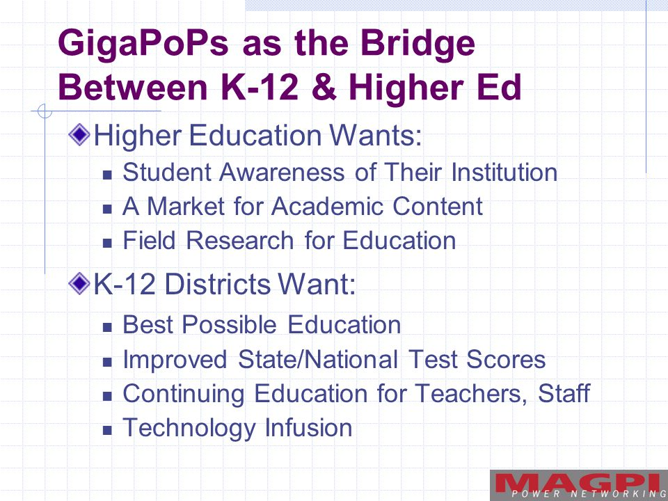 GigaPoPs as the Bridge Between K-12 & Higher Ed Higher Education Wants: Student Awareness of Their Institution A Market for Academic Content Field Research for Education K-12 Districts Want: Best Possible Education Improved State/National Test Scores Continuing Education for Teachers, Staff Technology Infusion