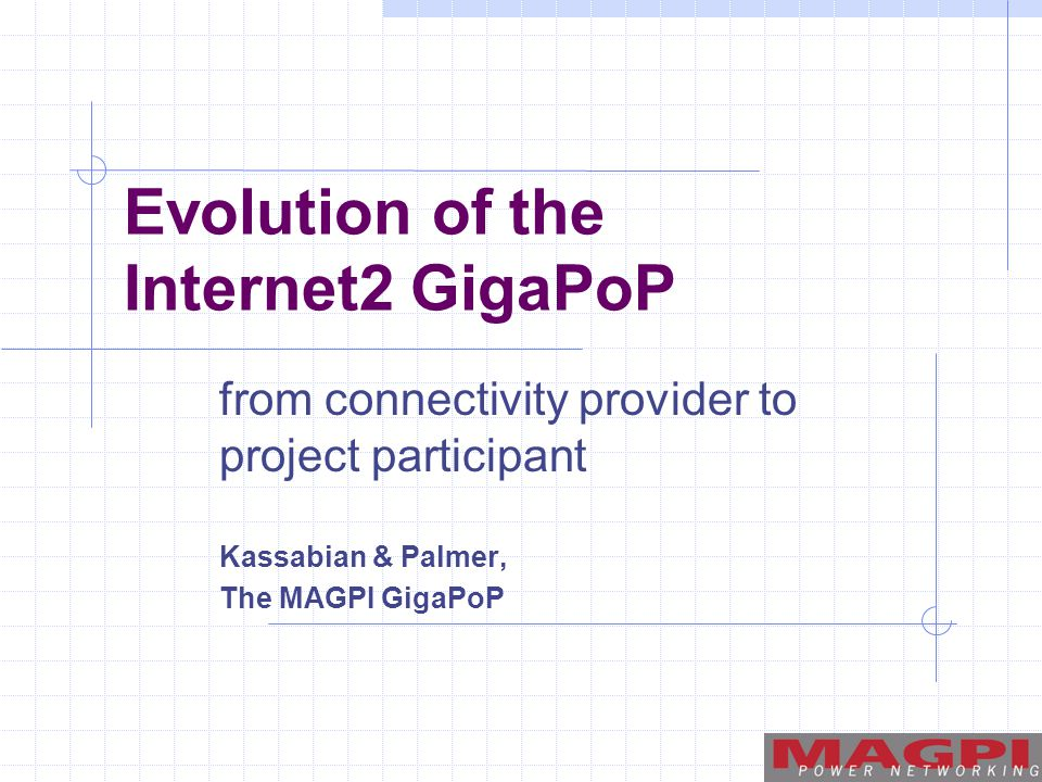 Evolution of the Internet2 GigaPoP from connectivity provider to project participant Kassabian & Palmer, The MAGPI GigaPoP