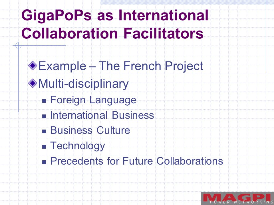 GigaPoPs as International Collaboration Facilitators Example – The French Project Multi-disciplinary Foreign Language International Business Business Culture Technology Precedents for Future Collaborations