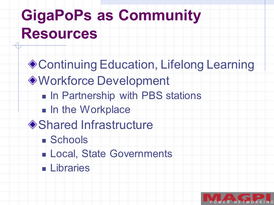 GigaPoPs as Community Resources Continuing Education, Lifelong Learning Workforce Development In Partnership with PBS stations In the Workplace Shared Infrastructure Schools Local, State Governments Libraries