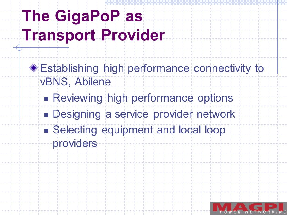 The GigaPoP as Transport Provider Establishing high performance connectivity to vBNS, Abilene Reviewing high performance options Designing a service provider network Selecting equipment and local loop providers