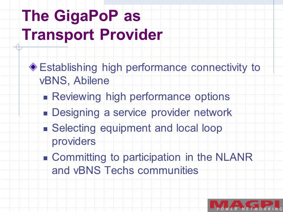 The GigaPoP as Transport Provider Establishing high performance connectivity to vBNS, Abilene Reviewing high performance options Designing a service provider network Selecting equipment and local loop providers Committing to participation in the NLANR and vBNS Techs communities