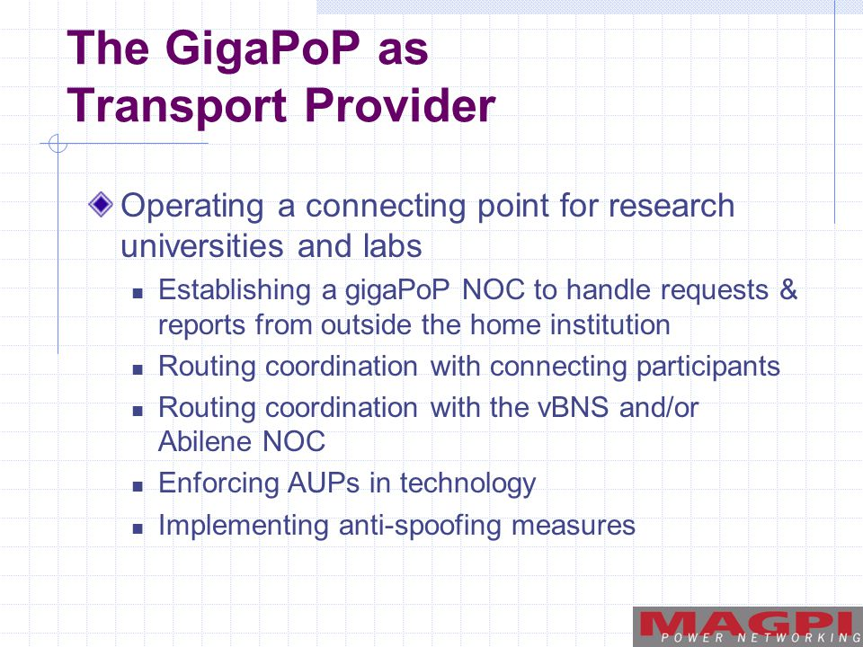 The GigaPoP as Transport Provider Operating a connecting point for research universities and labs Establishing a gigaPoP NOC to handle requests & reports from outside the home institution Routing coordination with connecting participants Routing coordination with the vBNS and/or Abilene NOC Enforcing AUPs in technology Implementing anti-spoofing measures
