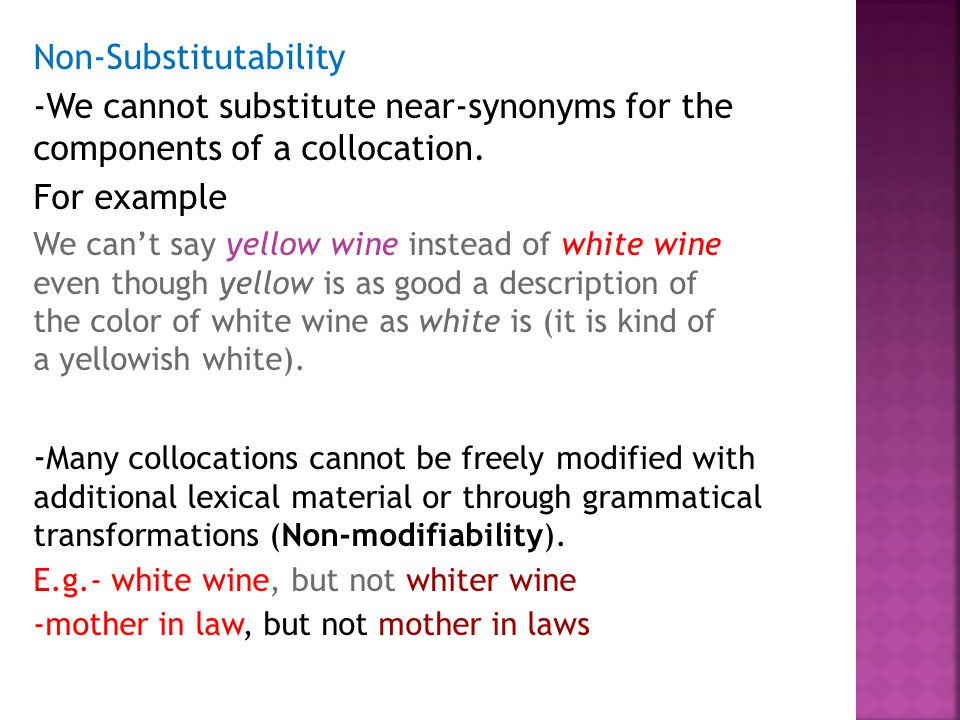 Non-Substitutability -We cannot substitute near-synonyms for the components of a collocation. For example We can't say yellow wine instead of white wi