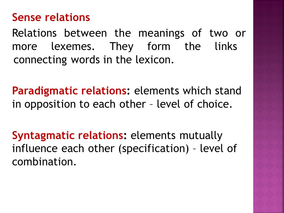 Sense relations Relations between the meanings of two or more lexemes. They form the links connecting words in the lexicon. Paradigmatic relations: el