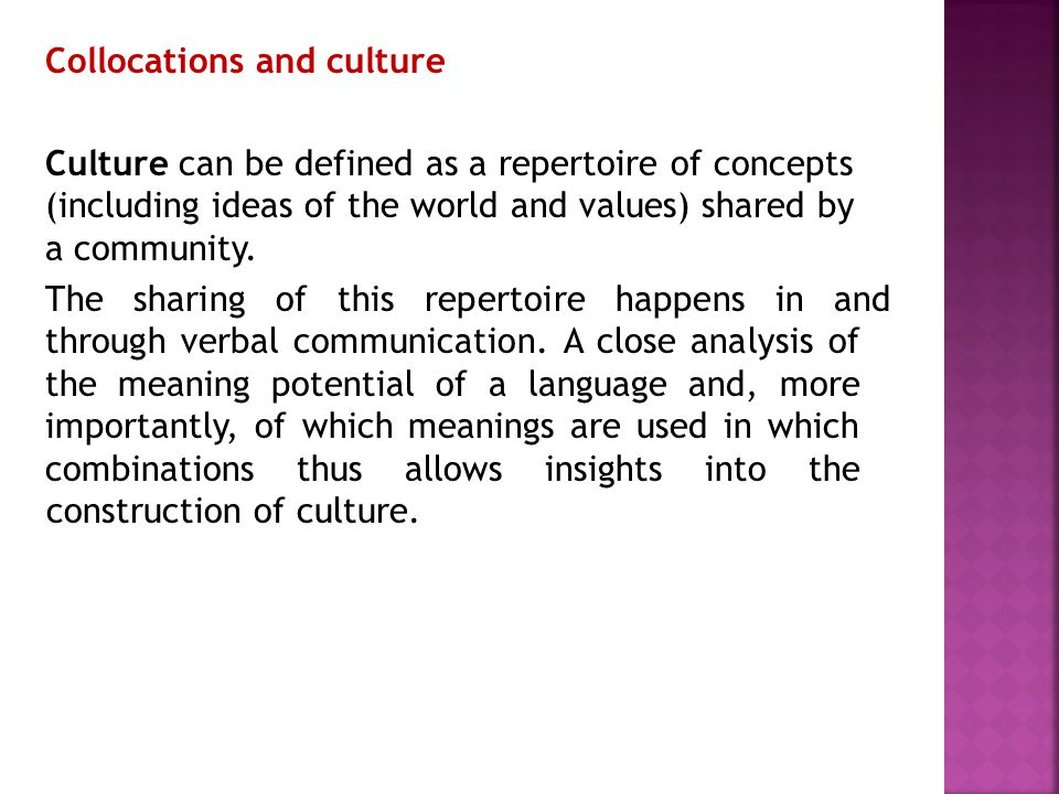 Collocations and culture Culture can be defined as a repertoire of concepts (including ideas of the world and values) shared by a community. The shari