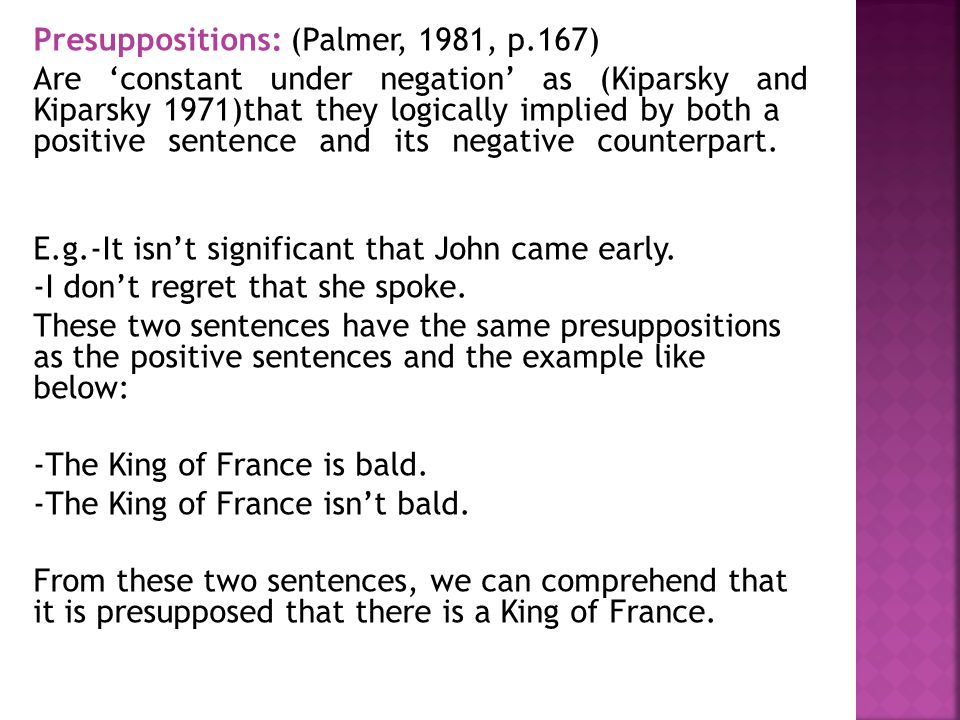 Presuppositions: (Palmer, 1981, p.167) Are 'constant under negation' as (Kiparsky and Kiparsky 1971)that they logically implied by both a positive sen