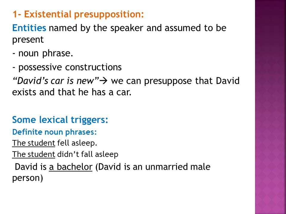 "1- Existential presupposition: Entities named by the speaker and assumed to be present - noun phrase. - possessive constructions ""David's car is new"""
