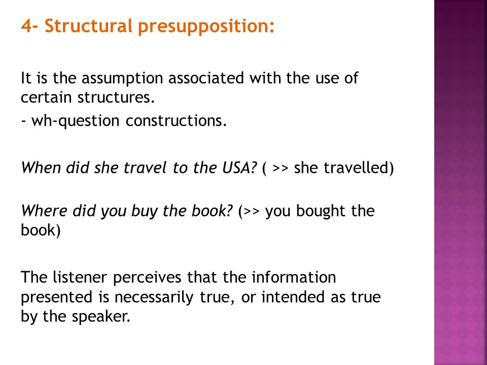 4- Structural presupposition: It is the assumption associated with the use of certain structures. - wh-question constructions. When did she travel to