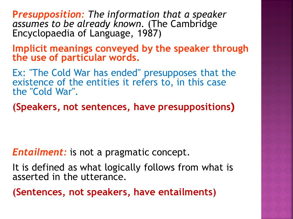 Presupposition: The information that a speaker assumes to be already known. (The Cambridge Encyclopaedia of Language, 1987) Implicit meanings conveyed