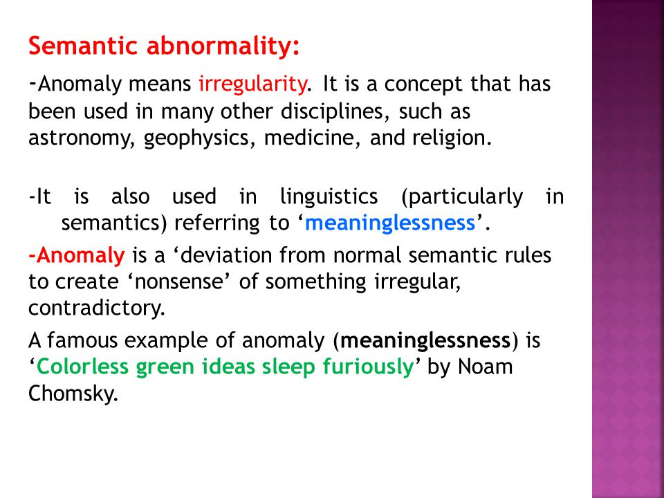 Semantic abnormality: - Anomaly means irregularity. It is a concept that has been used in many other disciplines, such as astronomy, geophysics, medic
