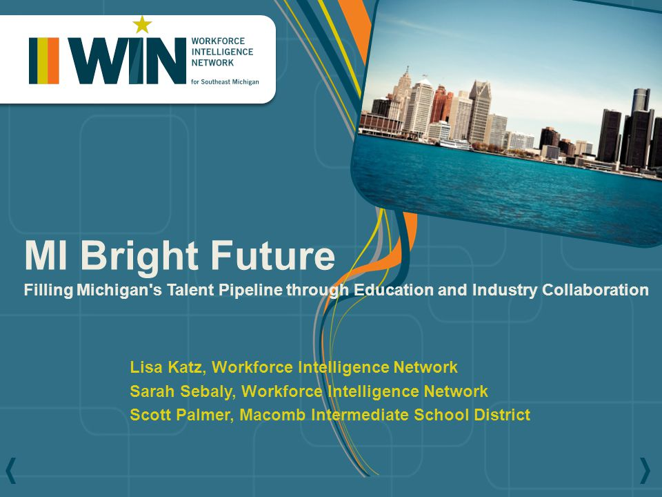 Lisa Katz, Workforce Intelligence Network Sarah Sebaly, Workforce Intelligence Network Scott Palmer, Macomb Intermediate School District MI Bright Future Filling Michigan s Talent Pipeline through Education and Industry Collaboration