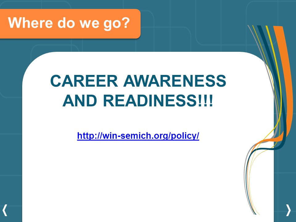 Where do we go CAREER AWARENESS AND READINESS!!! http://win-semich.org/policy/