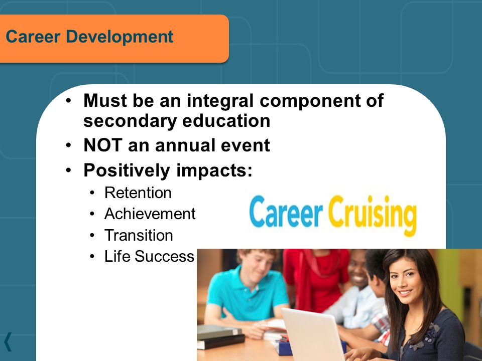Career Development Must be an integral component of secondary education NOT an annual event Positively impacts: Retention Achievement Transition Life