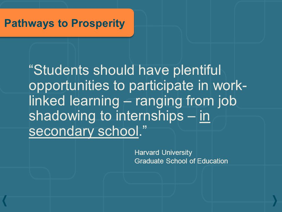 """Harvard University Graduate School of Education """"Students should have plentiful opportunities to participate in work- linked learning – ranging from j"""