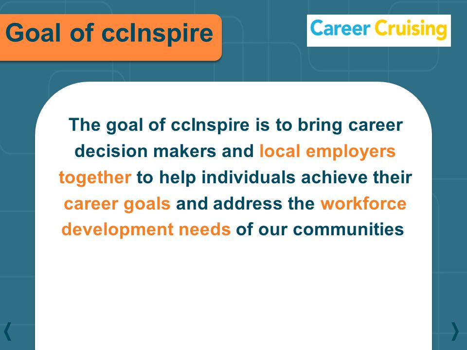 The goal of ccInspire is to bring career decision makers and local employers together to help individuals achieve their career goals and address the w