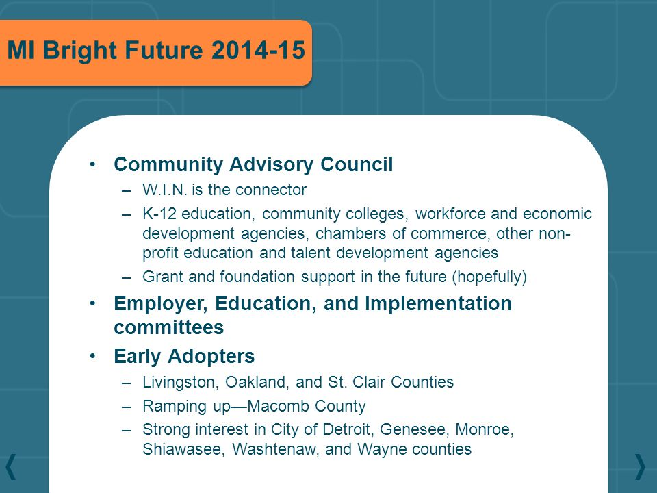 MI Bright Future 2014-15 Community Advisory Council –W.I.N. is the connector –K-12 education, community colleges, workforce and economic development a