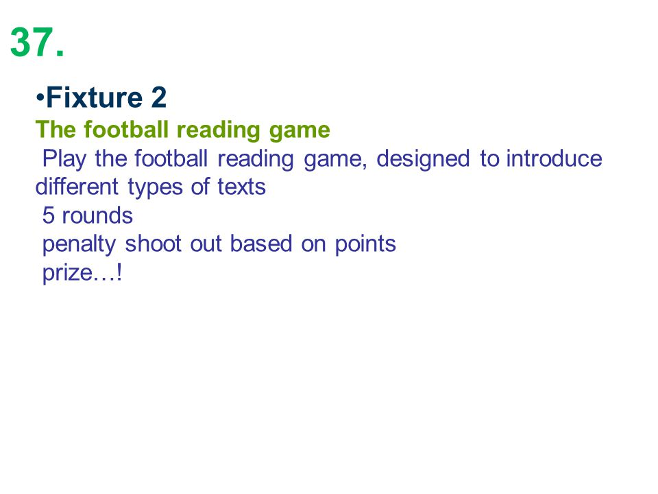 37. Fixture 2 The football reading game Play the football reading game, designed to introduce different types of texts 5 rounds penalty shoot out base