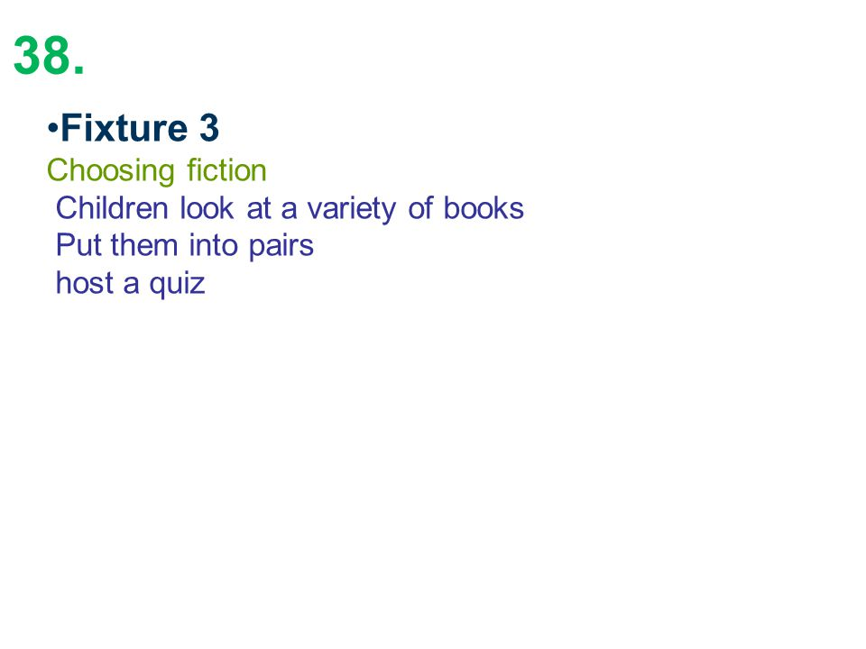 38. Fixture 3 Choosing fiction Children look at a variety of books Put them into pairs host a quiz