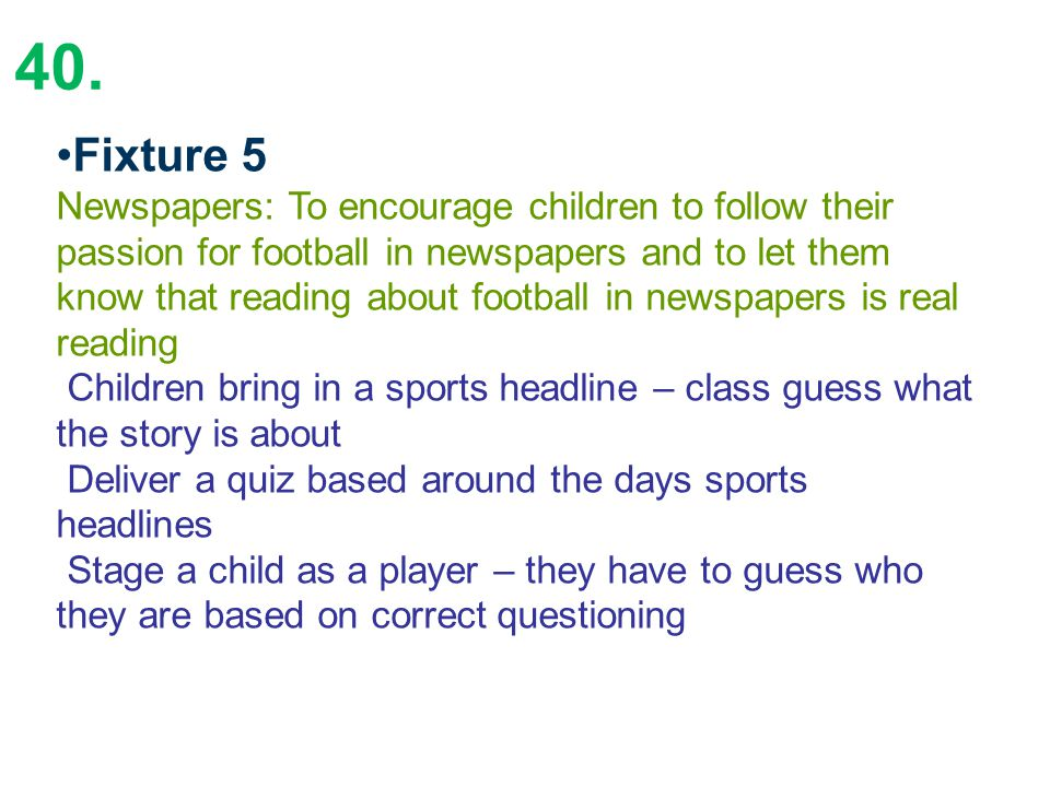 40. Fixture 5 Newspapers: To encourage children to follow their passion for football in newspapers and to let them know that reading about football in
