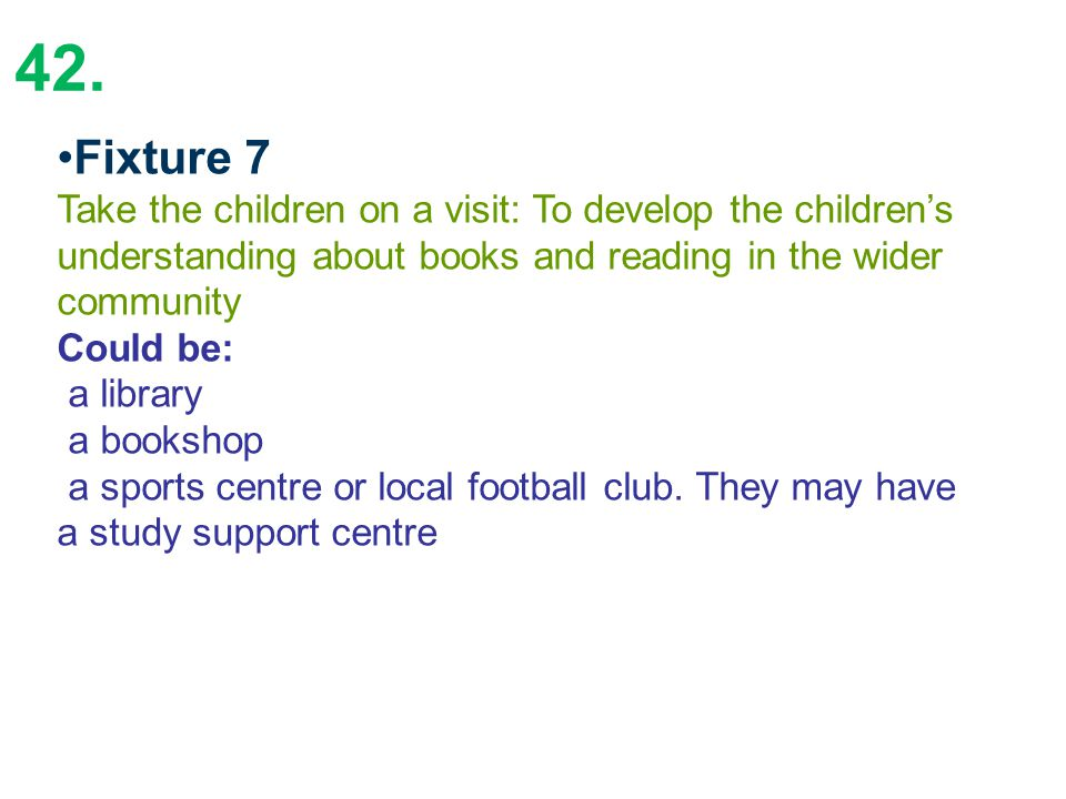 42. Fixture 7 Take the children on a visit: To develop the children's understanding about books and reading in the wider community Could be: a library