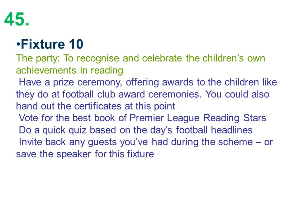 45. Fixture 10 The party: To recognise and celebrate the children's own achievements in reading Have a prize ceremony, offering awards to the children