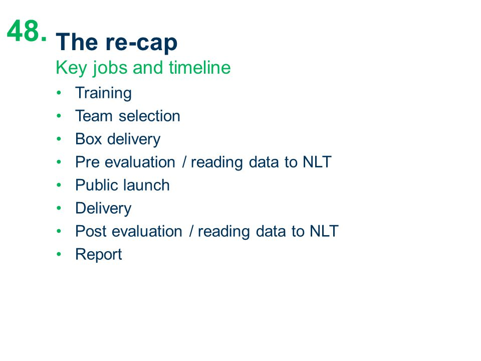 The re-cap Key jobs and timeline Training Team selection Box delivery Pre evaluation / reading data to NLT Public launch Delivery Post evaluation / re