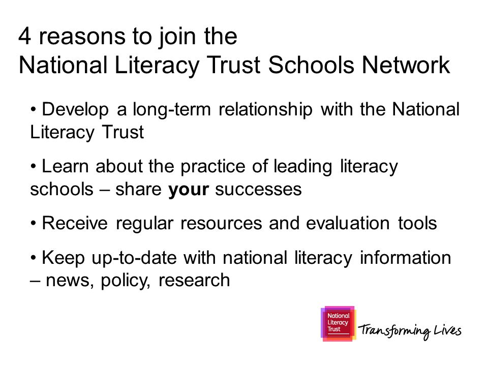 4 reasons to join the National Literacy Trust Schools Network Develop a long-term relationship with the National Literacy Trust Learn about the practice of leading literacy schools – share your successes Receive regular resources and evaluation tools Keep up-to-date with national literacy information – news, policy, research