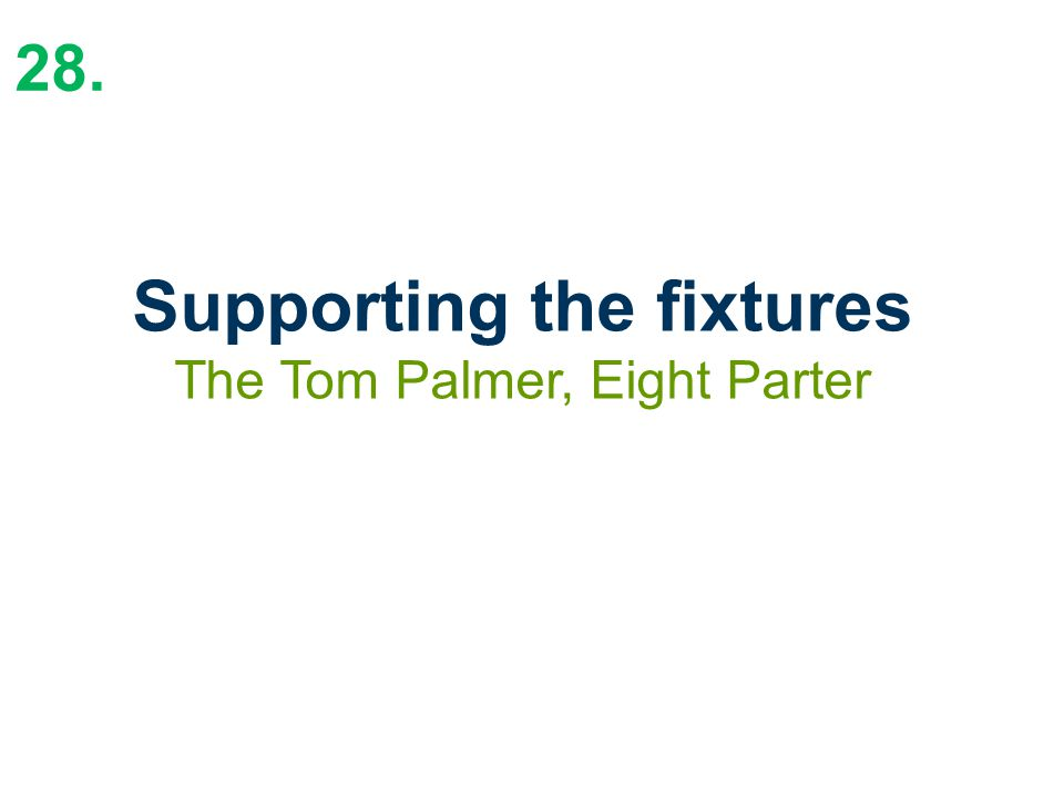 28. Supporting the fixtures The Tom Palmer, Eight Parter