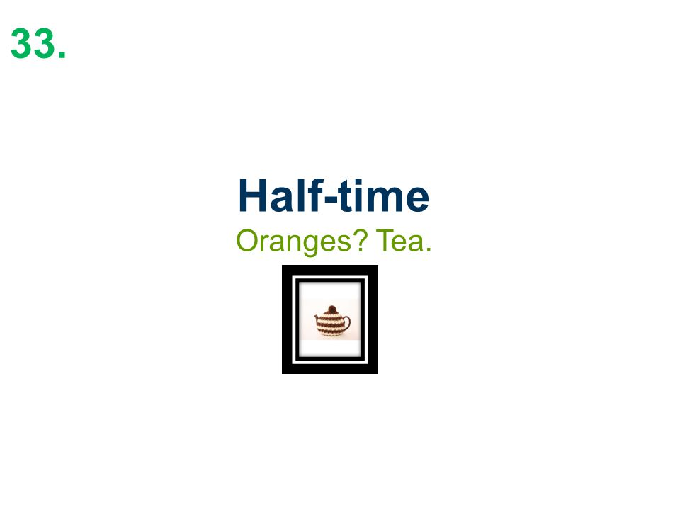 33. Half-time Oranges Tea.