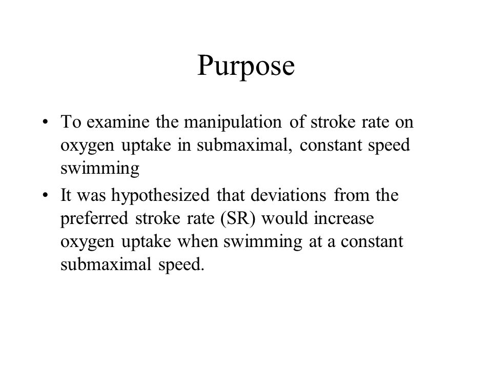 Purpose To examine the manipulation of stroke rate on oxygen uptake in submaximal, constant speed swimming It was hypothesized that deviations from the preferred stroke rate (SR) would increase oxygen uptake when swimming at a constant submaximal speed.