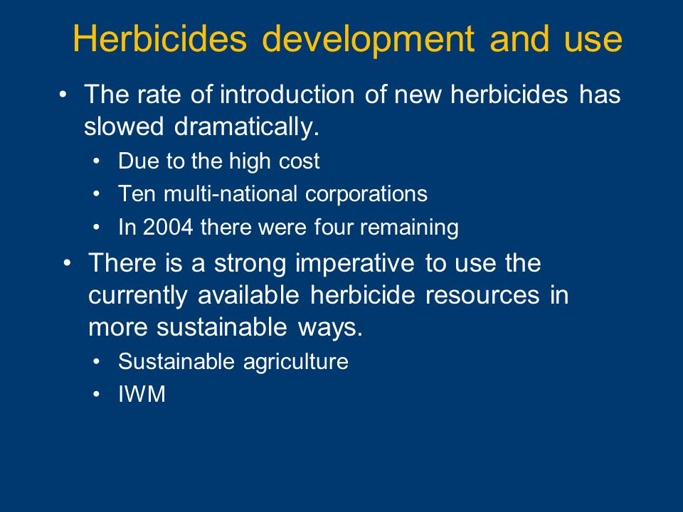 The rate of introduction of new herbicides has slowed dramatically. Due to the high cost Ten multi-national corporations In 2004 there were four remai