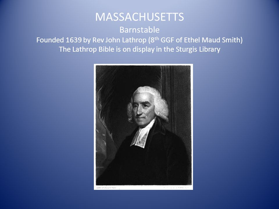 MASSACHUSETTS Barnstable Founded 1639 by Rev John Lathrop (8 th GGF of Ethel Maud Smith) The Lathrop Bible is on display in the Sturgis Library