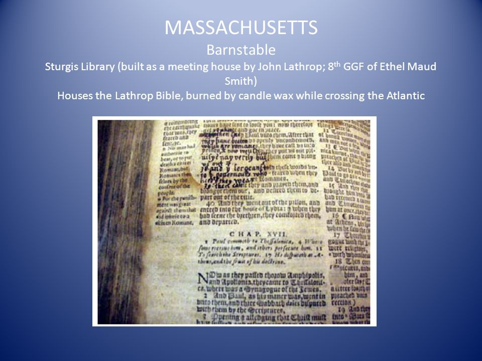 MASSACHUSETTS Barnstable Sturgis Library (built as a meeting house by John Lathrop; 8 th GGF of Ethel Maud Smith) Houses the Lathrop Bible, burned by candle wax while crossing the Atlantic