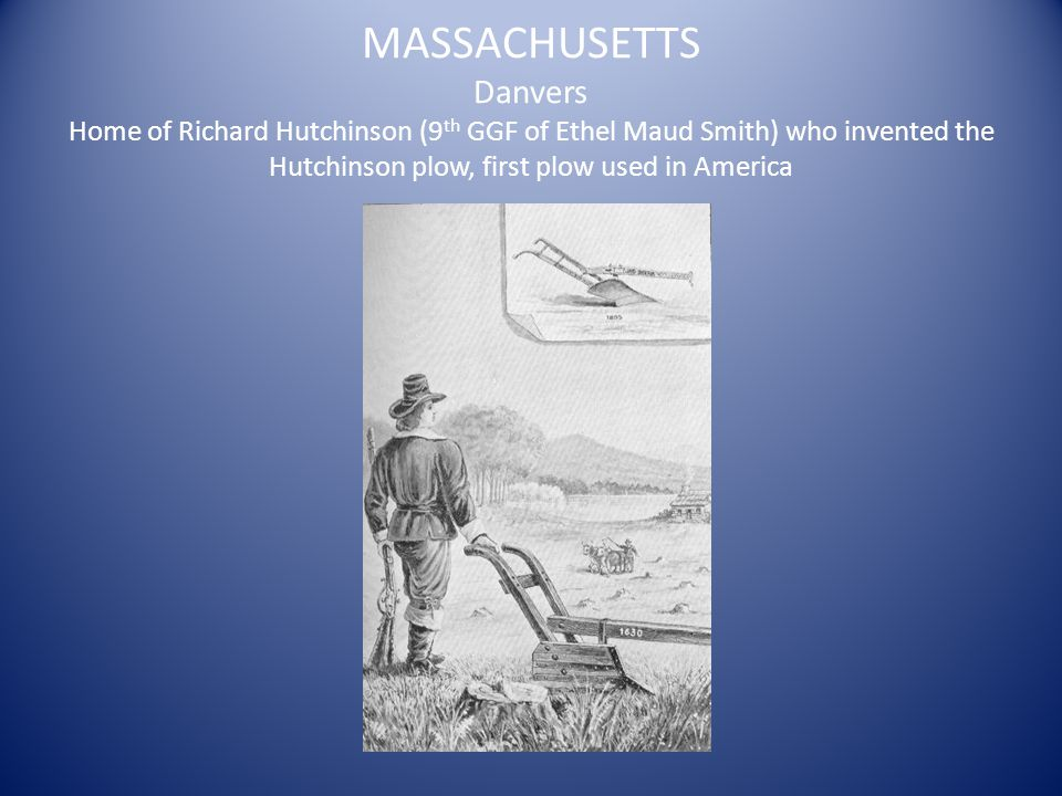 MASSACHUSETTS Danvers Home of Richard Hutchinson (9 th GGF of Ethel Maud Smith) who invented the Hutchinson plow, first plow used in America