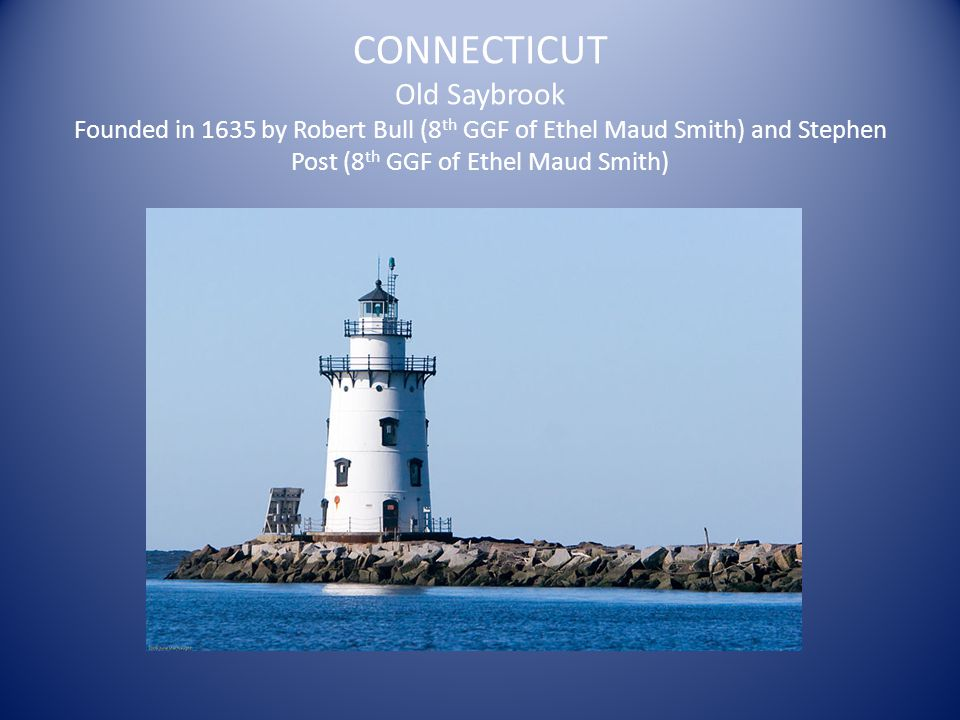 CONNECTICUT Old Saybrook Founded in 1635 by Robert Bull (8 th GGF of Ethel Maud Smith) and Stephen Post (8 th GGF of Ethel Maud Smith)