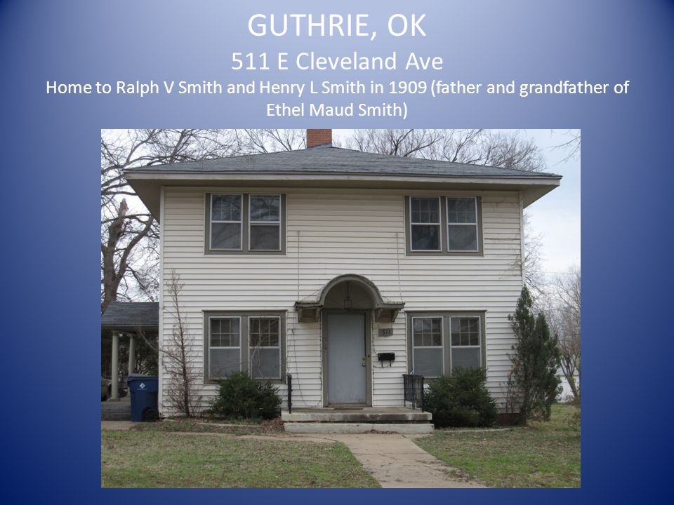 GUTHRIE, OK 511 E Cleveland Ave Home to Ralph V Smith and Henry L Smith in 1909 (father and grandfather of Ethel Maud Smith)