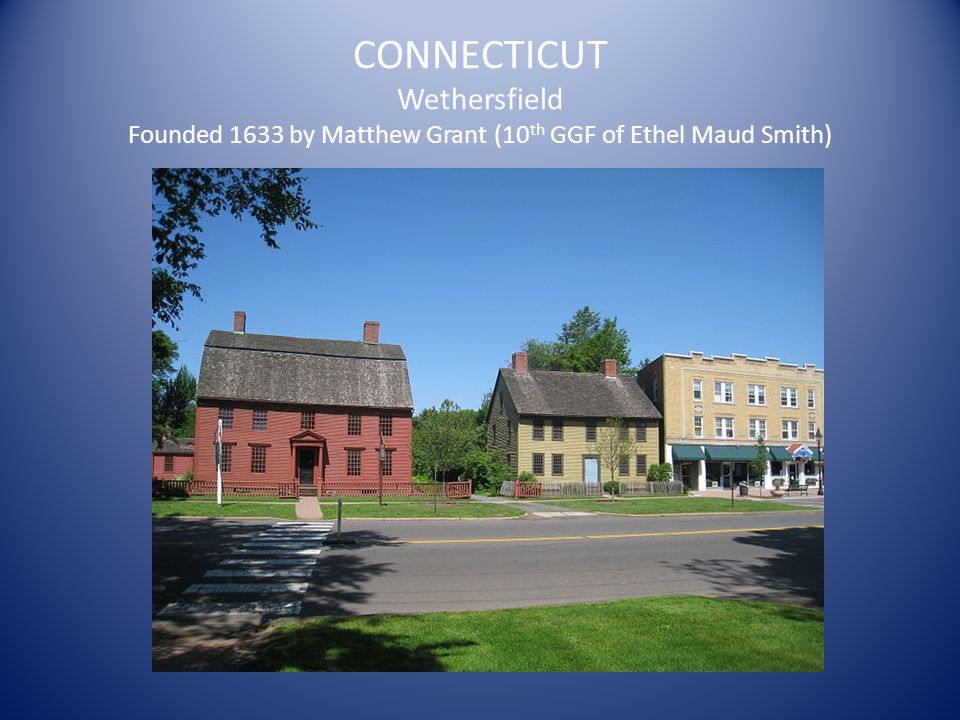 CONNECTICUT Wethersfield Founded 1633 by Matthew Grant (10 th GGF of Ethel Maud Smith)