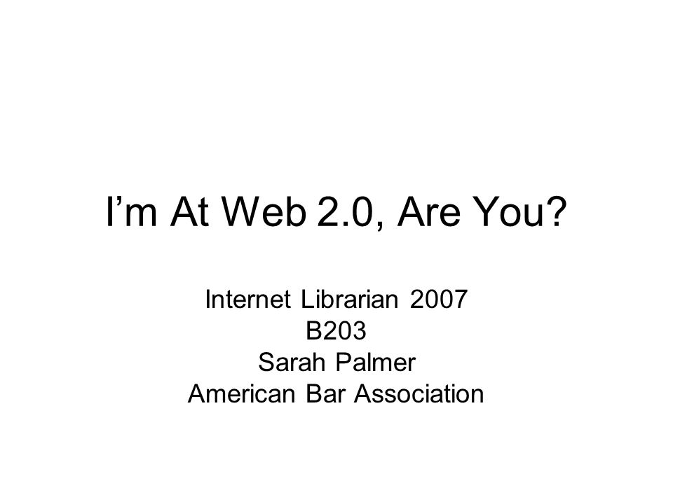 I'm At Web 2.0, Are You Internet Librarian 2007 B203 Sarah Palmer American Bar Association
