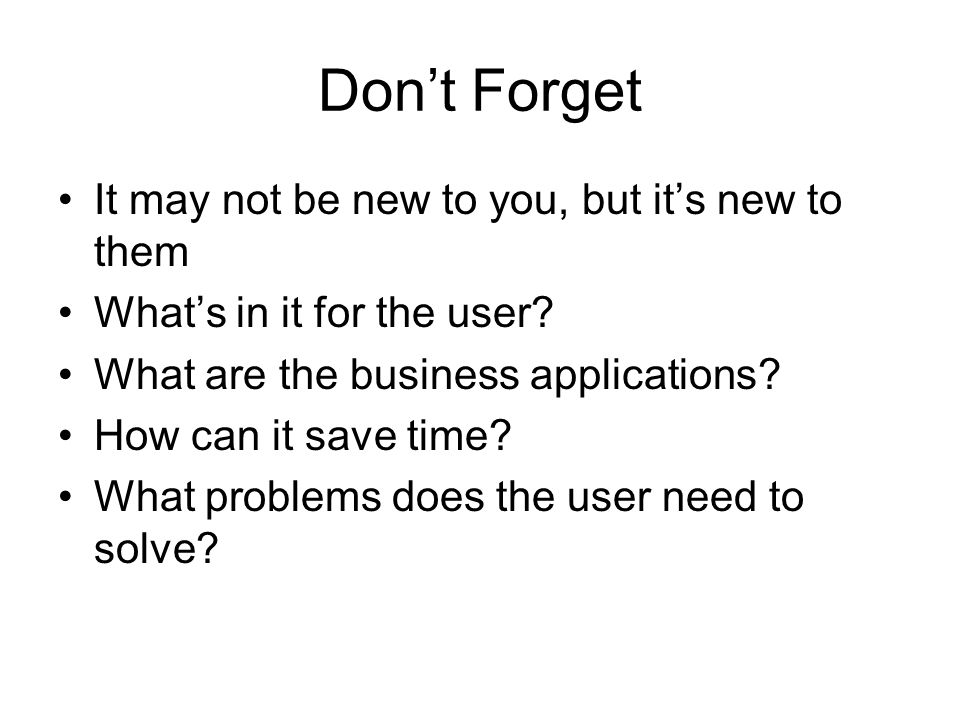 Don't Forget It may not be new to you, but it's new to them What's in it for the user.