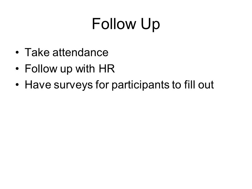 Follow Up Take attendance Follow up with HR Have surveys for participants to fill out