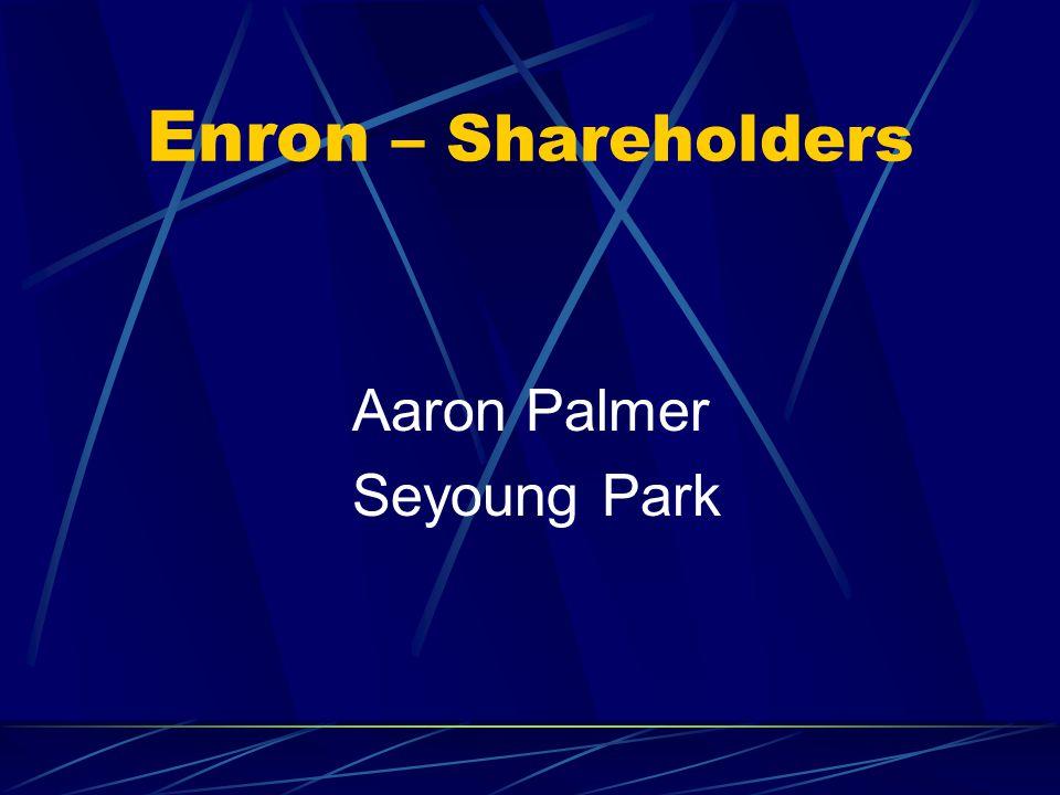 Enron – Shareholders Aaron Palmer Seyoung Park