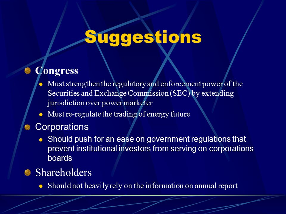 Suggestions Congress Must strengthen the regulatory and enforcement power of the Securities and Exchange Commission (SEC) by extending jurisdiction over power marketer Must re-regulate the trading of energy future Corporations Should push for an ease on government regulations that prevent institutional investors from serving on corporations boards Shareholders Should not heavily rely on the information on annual report