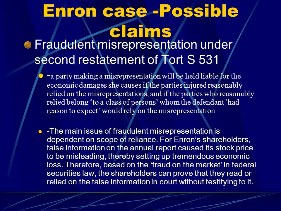 Enron case -Possible claims Fraudulent misrepresentation under second restatement of Tort S 531 - a party making a misrepresentation will be held liable for the economic damages she causes if the parties injured reasonably relied on the misrepresentations, and if the parties who reasonably relied belong 'to a class of persons' whom the defendant 'had reason to expect' would rely on the misrepresentation - The main issue of fraudulent misrepresentation is dependent on scope of reliance.