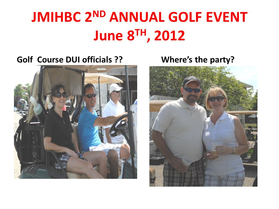 Golf Course DUI officials ?? Where's the party? JMIHBC 2 ND ANNUAL GOLF EVENT June 8 TH, 2012