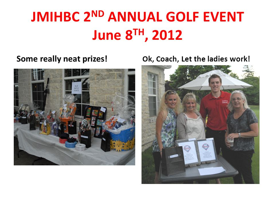 Some really neat prizes! Ok, Coach, Let the ladies work! JMIHBC 2 ND ANNUAL GOLF EVENT June 8 TH, 2012