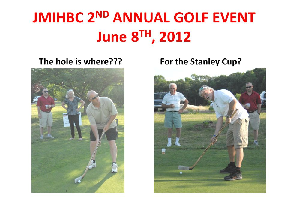 The hole is where??? For the Stanley Cup? JMIHBC 2 ND ANNUAL GOLF EVENT June 8 TH, 2012